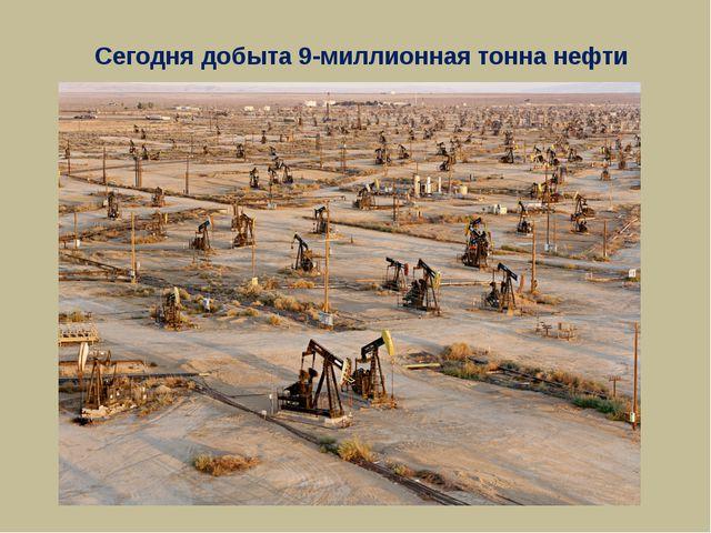 Сегодня добыта 9-миллионная тонна нефти