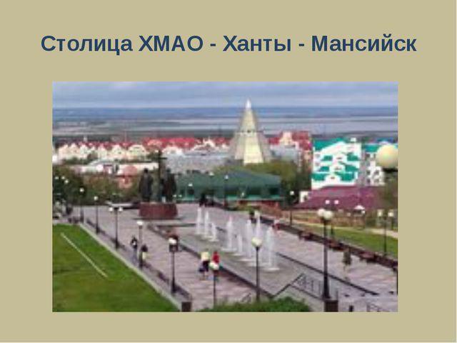 Столица ХМАО - Ханты - Мансийск