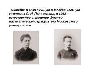 Окончил в 1899 лучшую в Москве частную гимназию Л. И. Поливанова, в 1903 — е