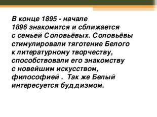 Вконце 1895 - начале 1896знакомится исближается ссемьей Соловьёвых. Солов