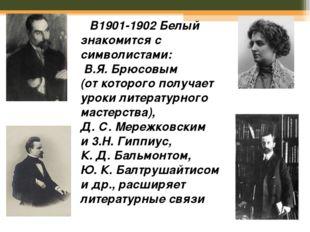В1901-1902Белый знакомится с символистами: B.Я. Брюсовым (откоторого пол