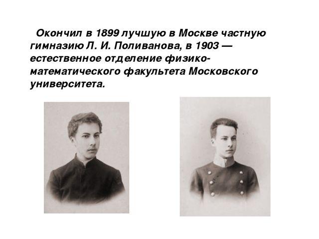 Окончил в 1899 лучшую в Москве частную гимназию Л. И. Поливанова, в 1903 — е...