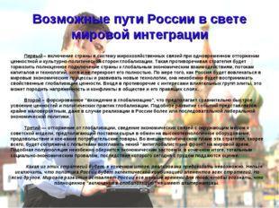 Возможные пути России в свете мировой интеграции Первый – включение страны в