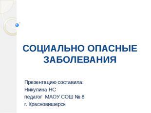 СОЦИАЛЬНО ОПАСНЫЕ ЗАБОЛЕВАНИЯ Презентацию составила: Никулина НС педагог МАОУ