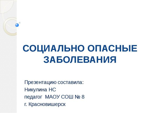 СОЦИАЛЬНО ОПАСНЫЕ ЗАБОЛЕВАНИЯ Презентацию составила: Никулина НС педагог МАОУ...
