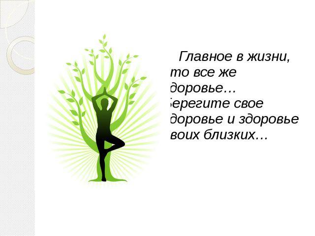 Главное в жизни, это все же здоровье… Берегите свое здоровье и здоровье сво...