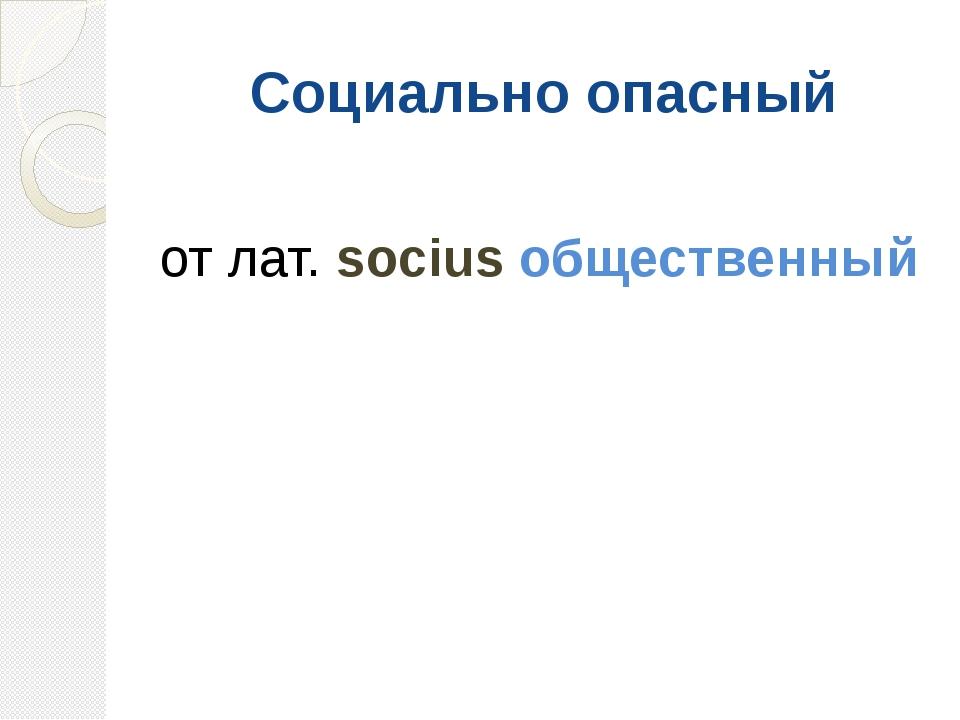 Социально опасный от лат. socius общественный