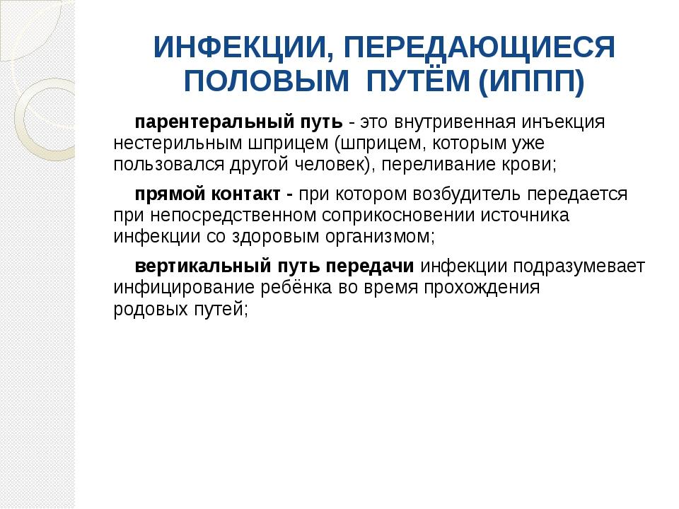 ИНФЕКЦИИ, ПЕРЕДАЮЩИЕСЯ ПОЛОВЫМ ПУТЁМ(ИППП) парентеральныйпуть- этовнутри...