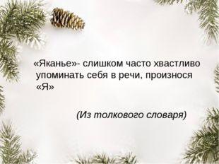 «Яканье»- слишком часто хвастливо упоминать себя в речи, произнося «Я» (Из т