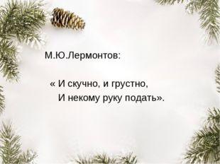 М.Ю.Лермонтов: « И скучно, и грустно, И некому руку подать».