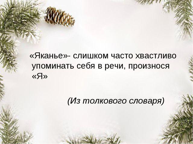 «Яканье»- слишком часто хвастливо упоминать себя в речи, произнося «Я» (Из т...