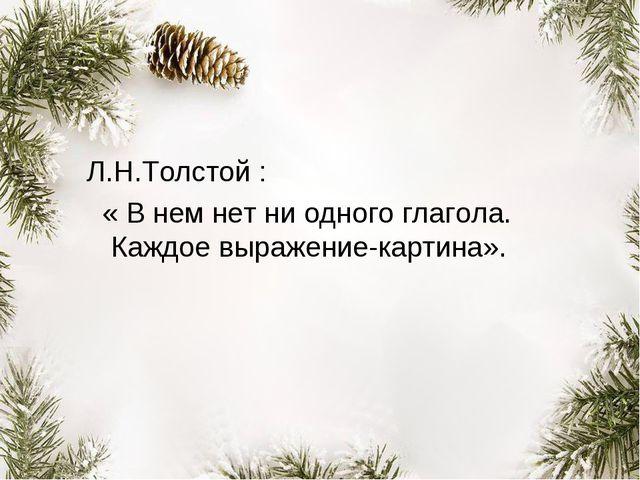 Л.Н.Толстой : « В нем нет ни одного глагола. Каждое выражение-картина».