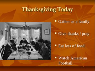 Thanksgiving Today Gather as a family Give thanks / pray Eat lots of food Wat
