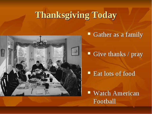 Thanksgiving Today Gather as a family Give thanks / pray Eat lots of food Wat...
