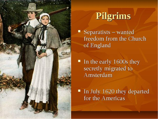 Pilgrims Separatists – wanted freedom from the Church of England In the early...