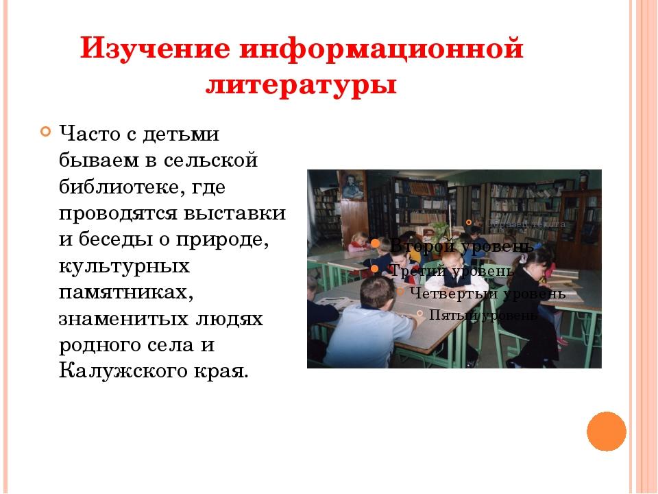 Изучение информационной литературы Часто с детьми бываем в сельской библиоте...
