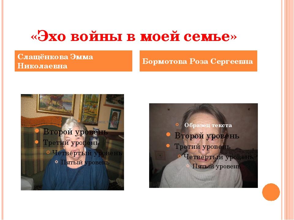«Эхо войны в моей семье» Слащёнкова Эмма Николаевна
