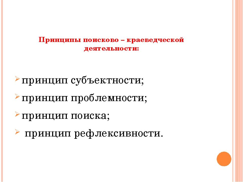 Принципы поисково – краеведческой деятельности:   принцип субъектности; п...