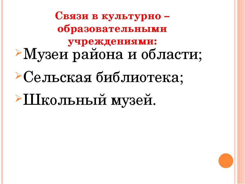 Связи в культурно – образовательными учреждениями: Музеи района и области;...