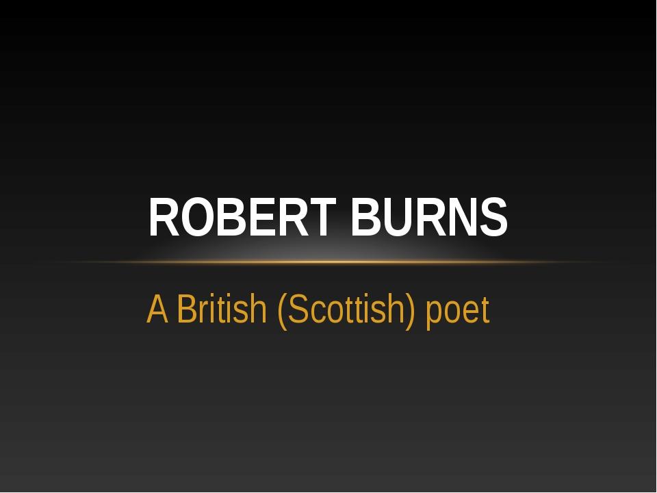 A British (Scottish) poet ROBERT BURNS