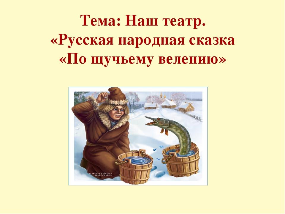 Тема: Наш театр. «Русская народная сказка «По щучьему велению»