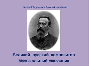 Николай Андреевич Римский -Корсаков Великий русский композитор Музыкальный ск