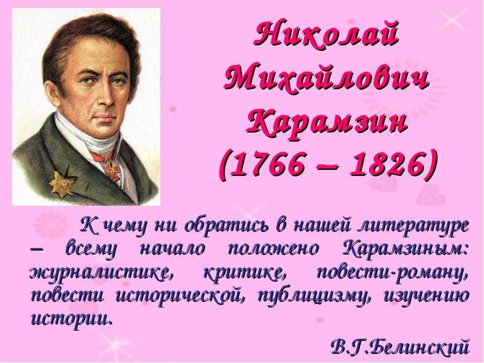 Николай Михайлович Карамзин (1766 – 1826) К чему ни обратись в нашей литера...