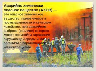 Аварийно химически опасное вещество (АХОВ)— это опасное химическое вещество,