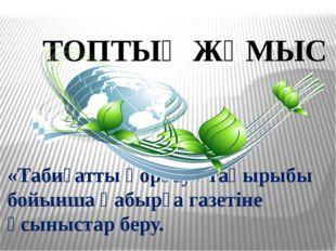 ТОПТЫҚ ЖҰМЫС «Табиғатты қорғау» тақырыбы бойынша қабырға газетіне ұсыныстар б