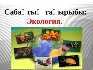 Сабақтың тақырыбы: Экология.