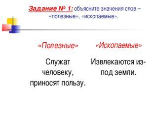 Задание № 1: объясните значения слов – «полезные», «ископаемые».