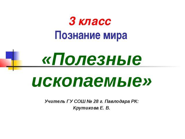 3 класс Познание мира «Полезные ископаемые» Учитель ГУ СОШ № 28 г. Павлодара...