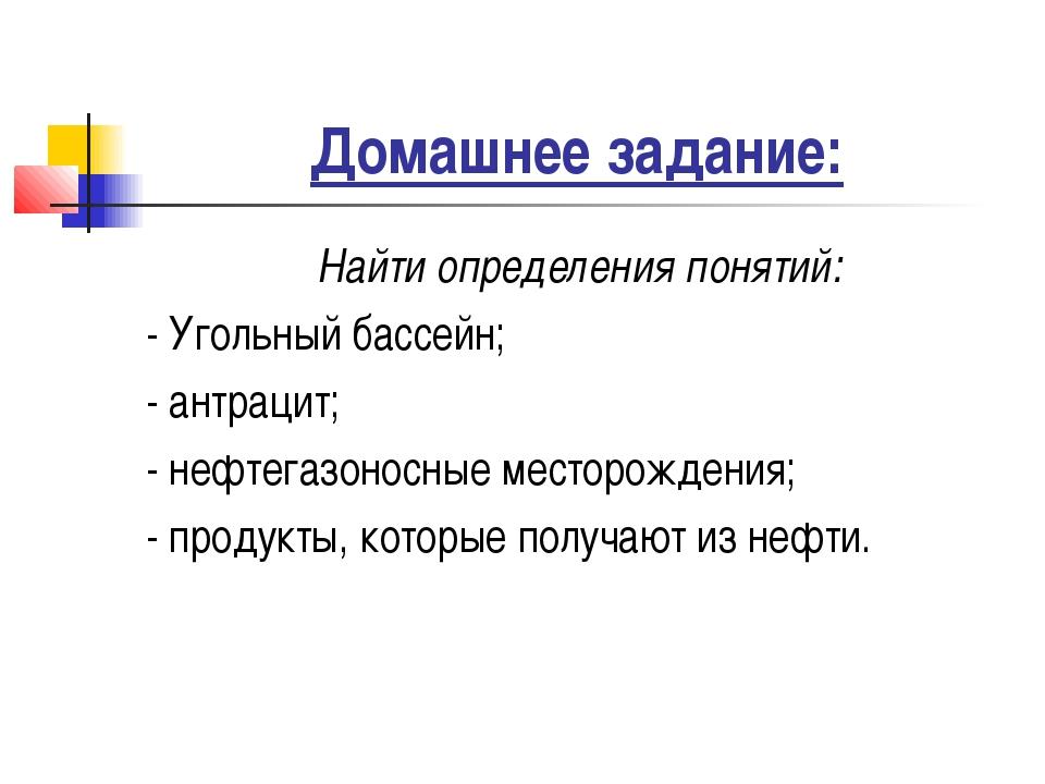 Домашнее задание: Найти определения понятий: - Угольный бассейн; - антрацит;...