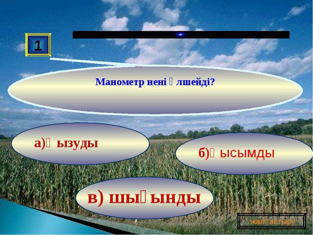 в) шығынды б)Қысымды а)Қызуды 1 Манометр нені өлшейді? жалғастыру