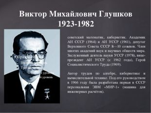 Виктор Михайлович Глушков 1923-1982 советский математик, кибернетик. Академик