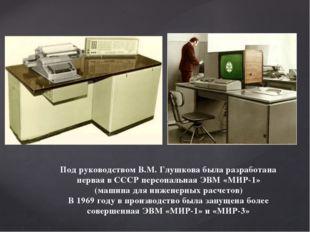 Под руководством В.М. Глушкова была разработана первая в СССР персональная ЭВ