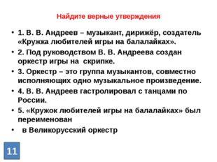 Найдите верные утверждения 1. В. В. Андреев – музыкант, дирижёр, создатель «К