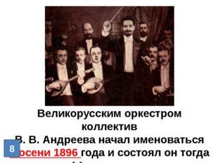 Великорусским оркестром коллектив В. В. Андреева начал именоваться с осени 18