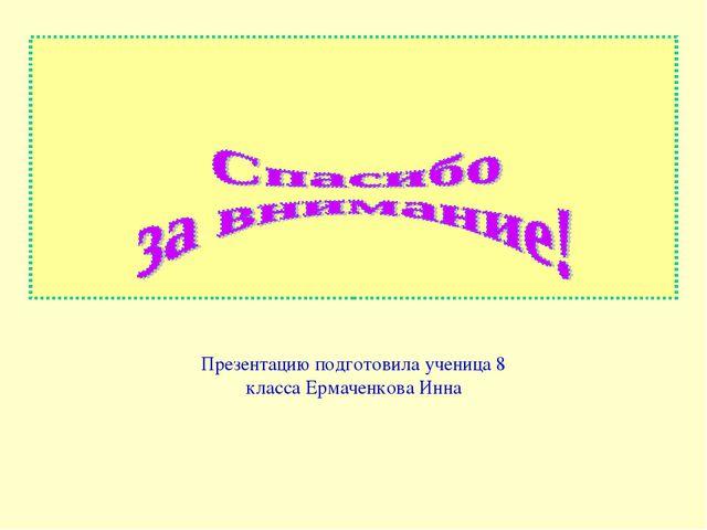 Презентацию подготовила ученица 8 класса Ермаченкова Инна