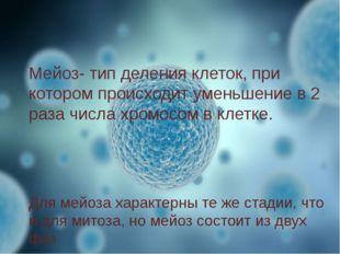Мейоз- тип деления клеток, при котором происходит уменьшение в 2 раза числа х