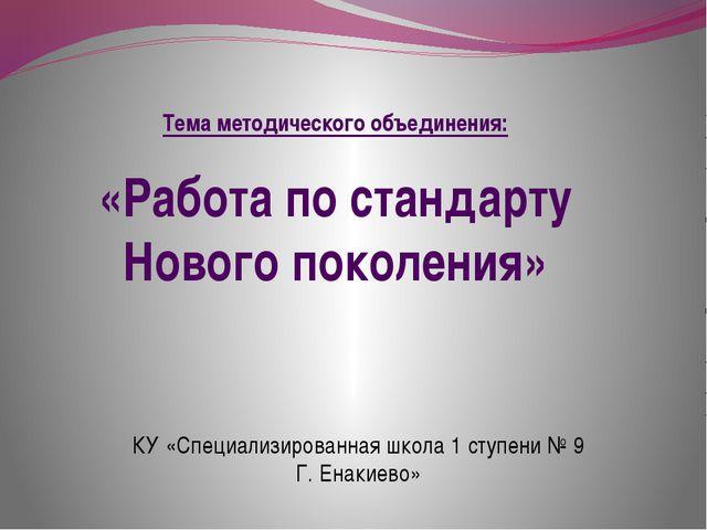 Тема методического объединения: «Работа по стандарту Нового поколения» КУ «Сп...