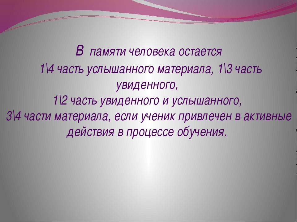 В памяти человека остается 1\4 часть услышанного материала, 1\3 часть увиденн...