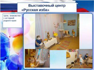 Выставочный ценрт «Русская изба Выставочный центр «Русская изба» Цель: знаком