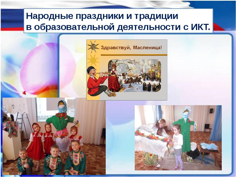 Народные праздники и традиции в образовательной деятельности с ИКТ. Использов...