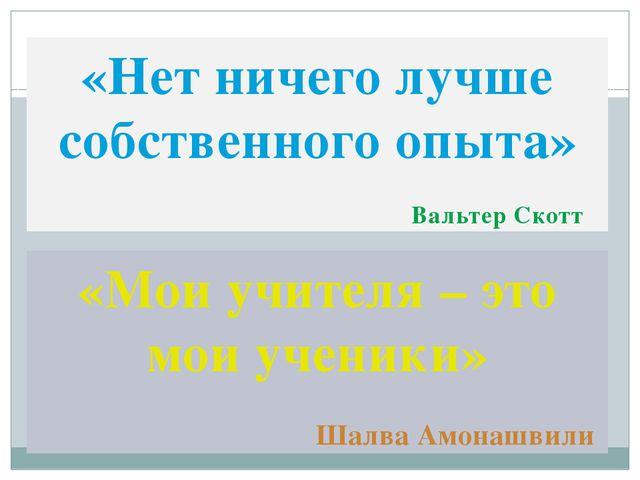 «Нет ничего лучше собственного опыта» Вальтер Скотт «Мои учителя – это мои уч...