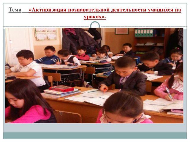 Тема – «Активизация познавательной деятельности учащихся на уроках».