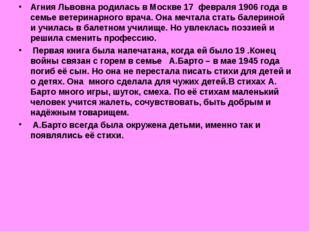 Агния Львовна родилась в Москве 17 февраля 1906 года в семье ветеринарного вр