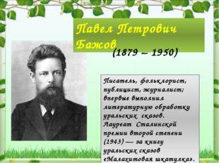 Павел Петрович Бажов (1879 – 1950) Писатель, фольклорист, публицист, журнали