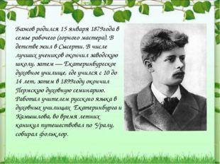 Бажов родился 15 января 1879года в семье рабочего (горного мастера). В детств