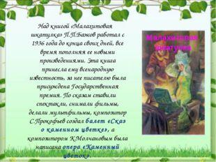 Над книгой «Малахитовая шкатулка» П.П.Бажов работал с 1936 года до конца сво